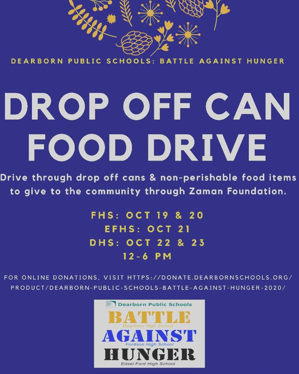 Dearborn Schools Battle Against Hunger Drop Off Can Food Drive. Drive through and drop off cans and non-perishable food items to give to the community through Zaman Foundation. FHS Oct. 19 &20, EFHS Oct. 21, DHS Oct. 22 & 23. 12-6 p.m.