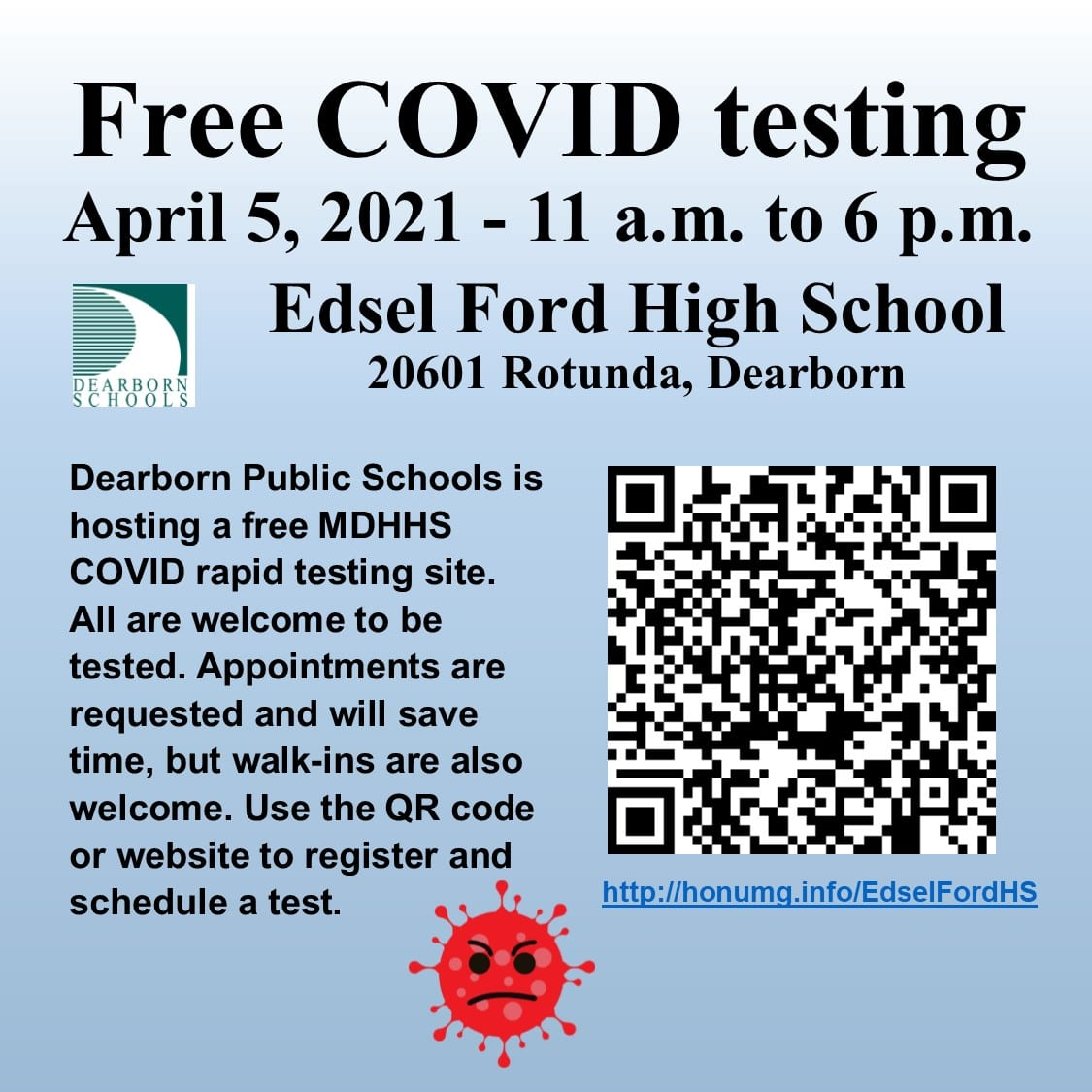 Free COVID testing. April 5, 2021 - 11 a.m. to 6 p.m., Edsel Ford High School, 20601 Rotunda, Dearborn. Dearborn Public Schools is hosting a free MDHHS COVID rapid testing site. All are welcome to be tested. Appointments are requested and will save time, but walk-ins are also welcome. Use the QR code or website to register and schedule a test. http://honumg.info/EdselFordHS