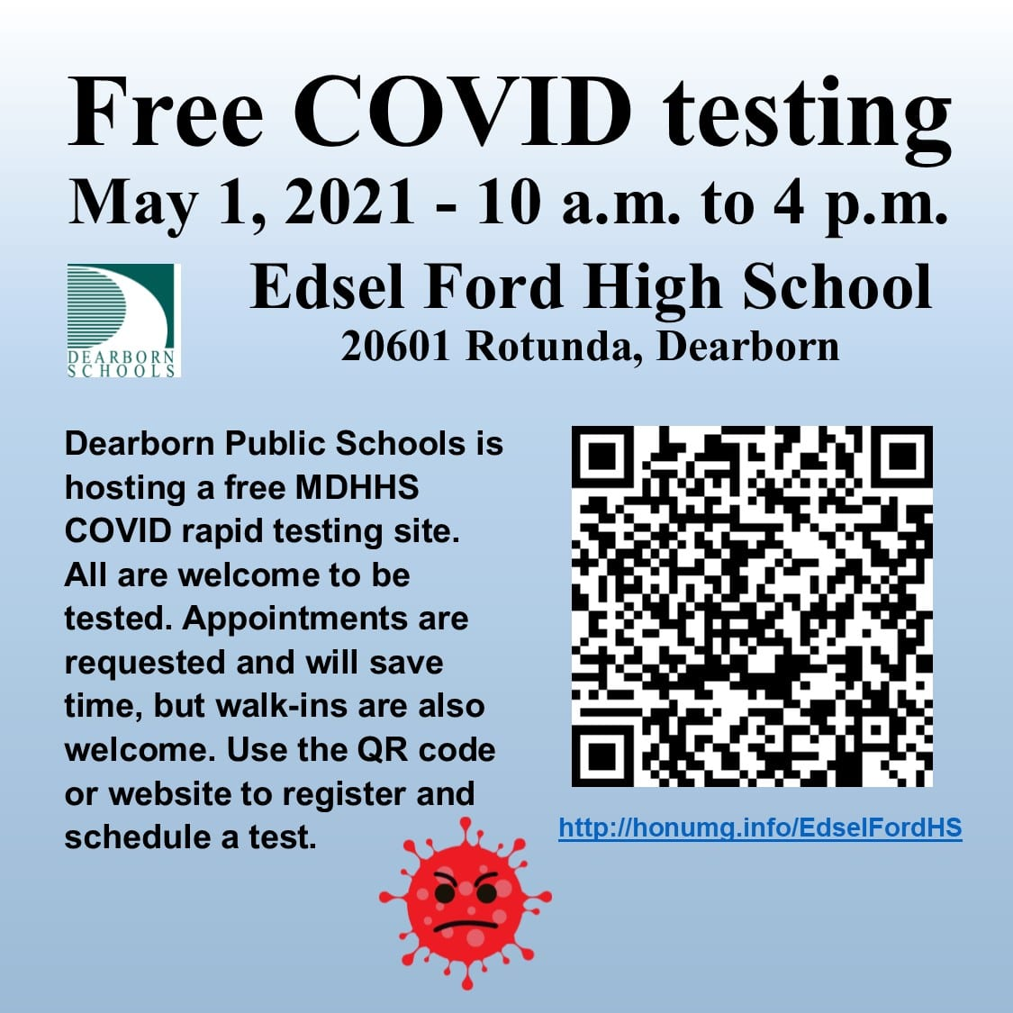 Free COVID testing. May 1, 2021 - 10 a.m. to 4 p.m., Edsel Ford High School, 20601 Rotunda, Dearborn. Dearborn Public Schools is hosting a free MDHHS COVID rapid testing site. All are welcome to be tested. Appointments are requrested and will sve time, but walk-ins are also welcome. Use the QR code or website to register and schedule a test. http://honumg.info/EdselFordHS